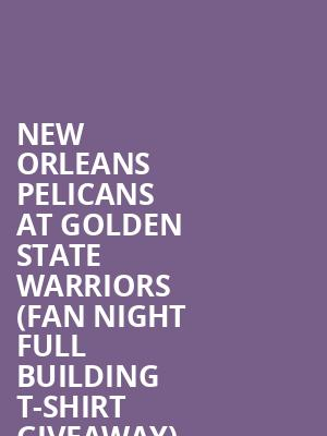 New Orleans Pelicans at Golden State Warriors %28Fan Night Full Building T-Shirt Giveaway%29 at Oracle Arena